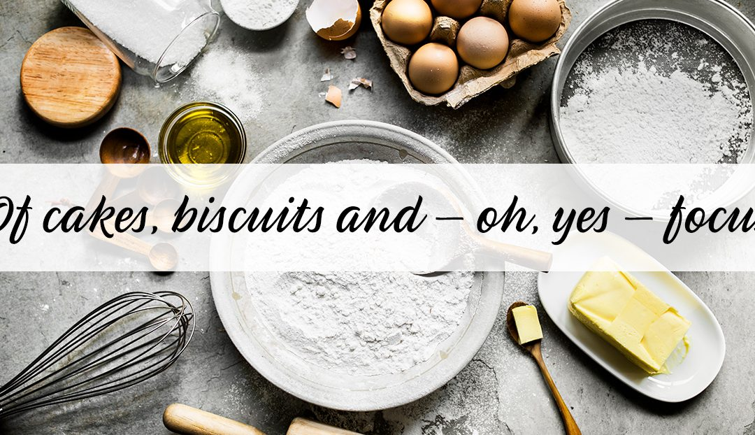 Of cakes, biscuits and – oh, yes – focus